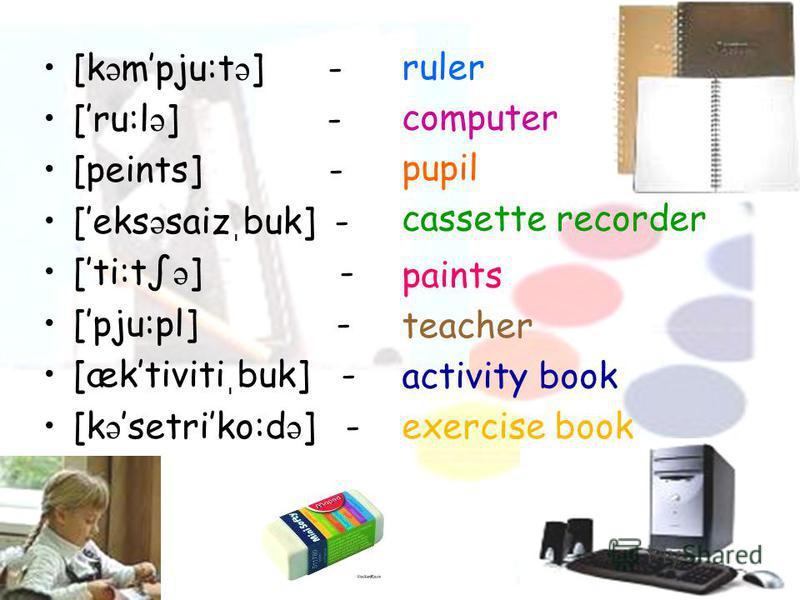[k ə mpju:t ə ] - [ru:l ə ] - [peints] - [eks ə saiz ֽ buk] - [ti:t ə ] - [pju:pl] - [æktiviti ֽ buk] - [k ə setriko:d ə ] - ruler computer pupil cassette recorder paints teacher activity book exercise book