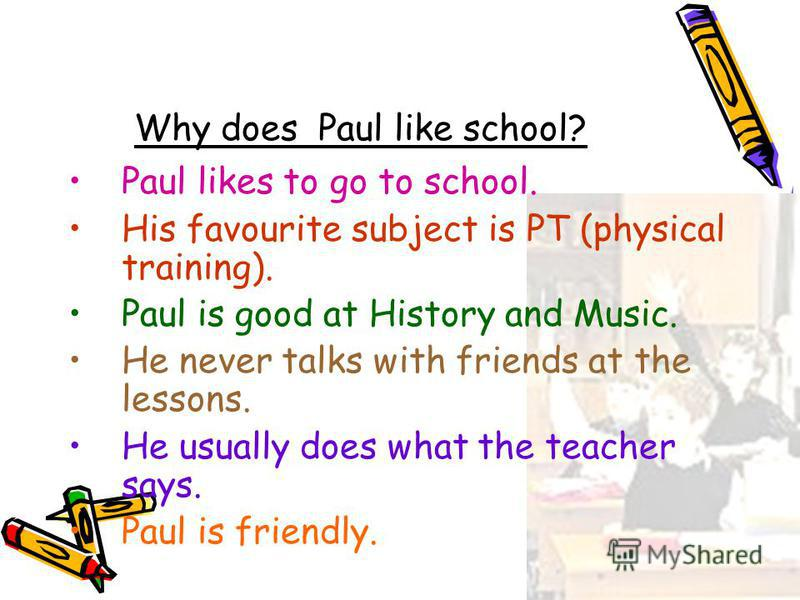 Why does Paul like school? Paul likes to go to school. His favourite subject is PT (physical training). Paul is good at History and Music. He never talks with friends at the lessons. He usually does what the teacher says. Paul is friendly.