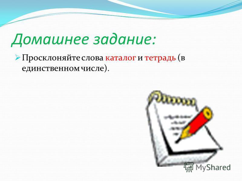 Домашнее задание: Просклоняйте слова каталог и тетрадь (в единственном числе).