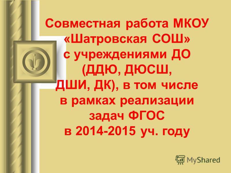 Совместная работа МКОУ «Шатровская СОШ» с учреждениями ДО (ДДЮ, ДЮСШ, ДШИ, ДК), в том числе в рамках реализации задач ФГОС в 2014-2015 уч. году