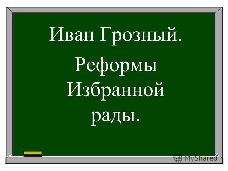 Иван Грозный. Реформы Избранной рады.