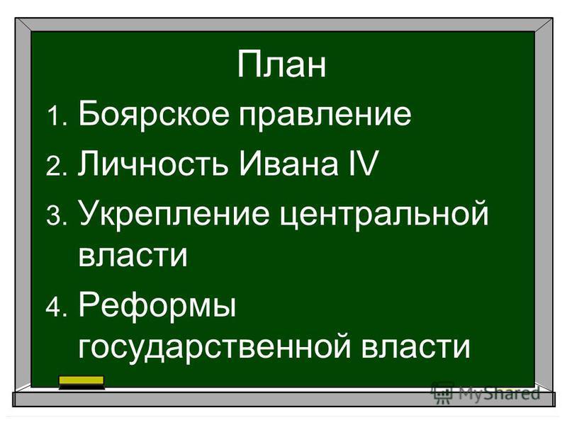 План 1. Боярское правление 2. Личность Ивана IV 3. Укрепление центральной власти 4. Реформы государственной власти