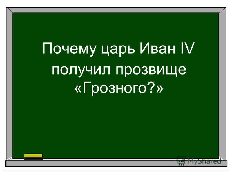 Почему царь Иван IV получил прозвище «Грозного?»