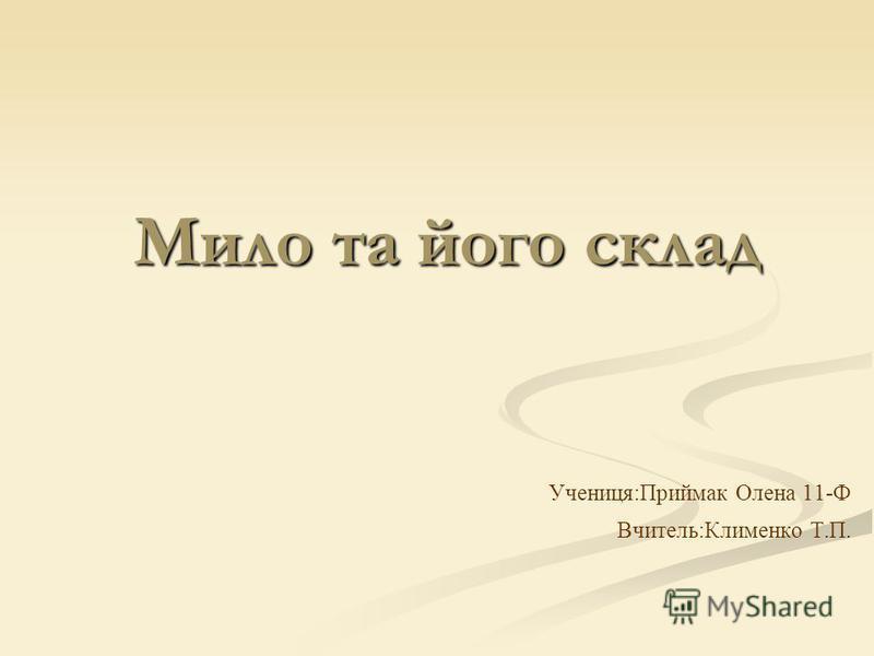 Мило та його склад Учениця:Приймак Олена 11-Ф Вчитель:Клименко Т.П.