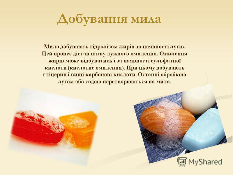 Мило добувають гідролізом жирів за наявності лугів. Цей процес дістав назву лужного омилення. Омилення жирів може відбуватись і за наявності сульфатної кислоти (кислотне омилення). При цьому добувають гліцерин і вищі карбонові кислоти. Останні обробк