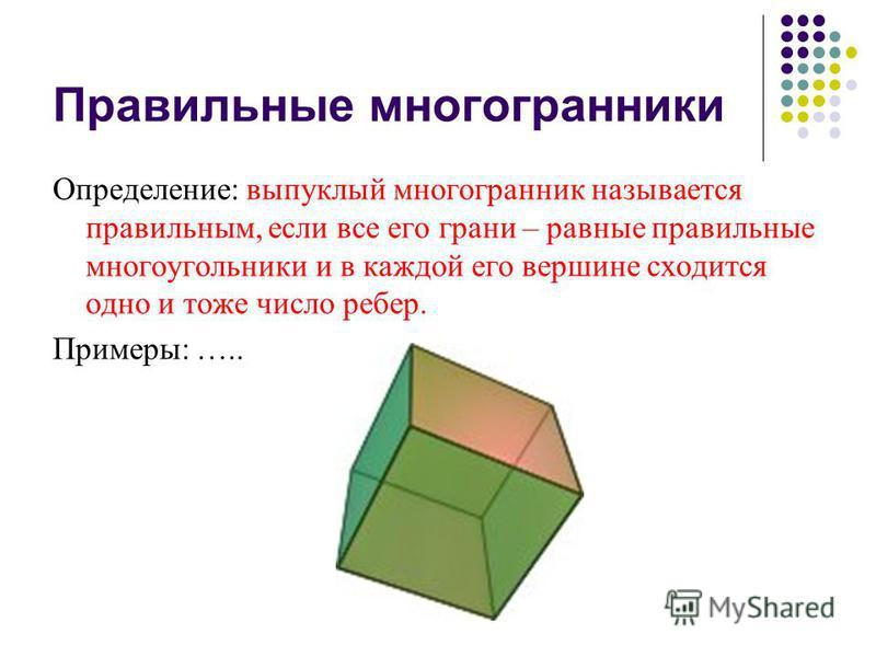 Правильные многогранники Определение: выпуклый многогранник называется правильным, если все его грани – равные правильные многоугольники и в каждой его вершине сходится одно и тоже число ребер. Примеры: …..