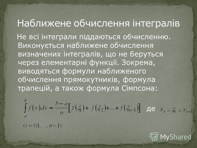 Не всі інтеграли піддаються обчисленню. Виконується наближене обчислення визначених інтегралів, що не беруться через елементарні функції. Зокрема, виводяться формули наближеного обчислення прямокутників, формула трапецій, а також формула Сімпсона: де