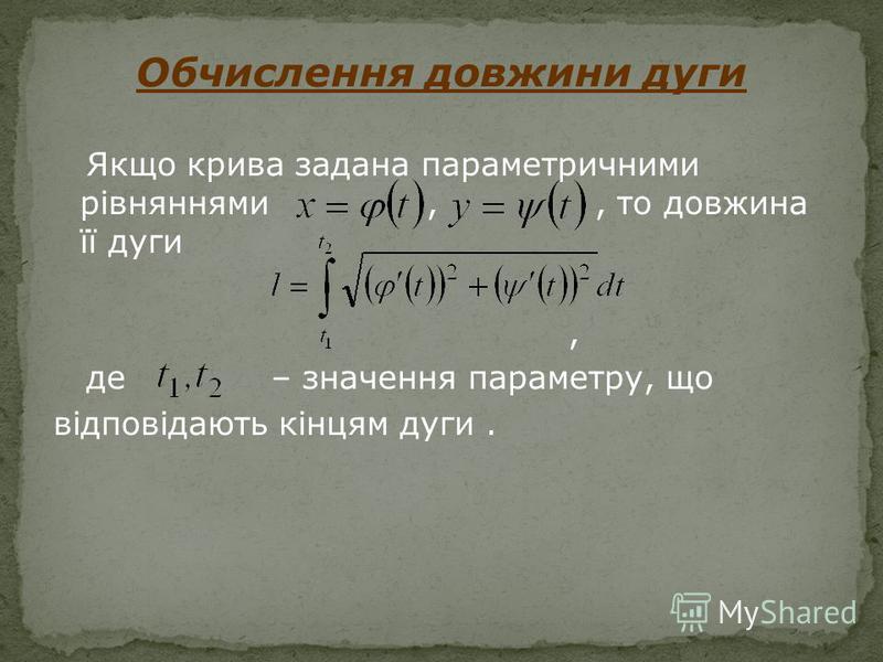 Якщо крива задана параметричними рівняннями,, то довжина її дуги, де – значення параметру, що відповідають кінцям дуги. Обчислення довжини дуги
