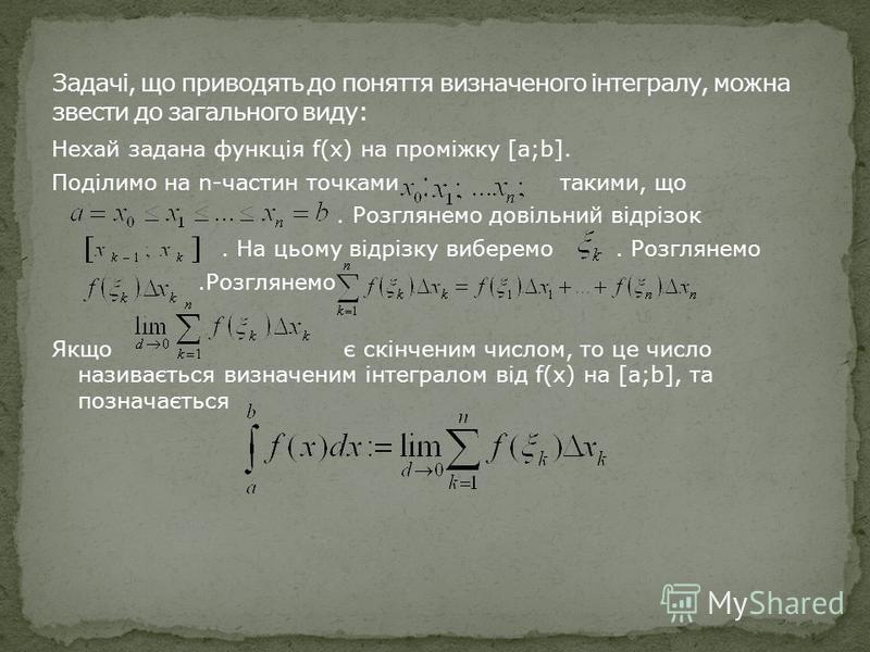 Нехай задана функція f(x) на проміжку [a;b]. Поділимо на n-частин точками такими, що. Розглянемо довільний відрізок. На цьому відрізку виберемо. Розглянемо.Розглянемо Якщо є скінченим числом, то це число називається визначеним інтегралом від f(x) на
