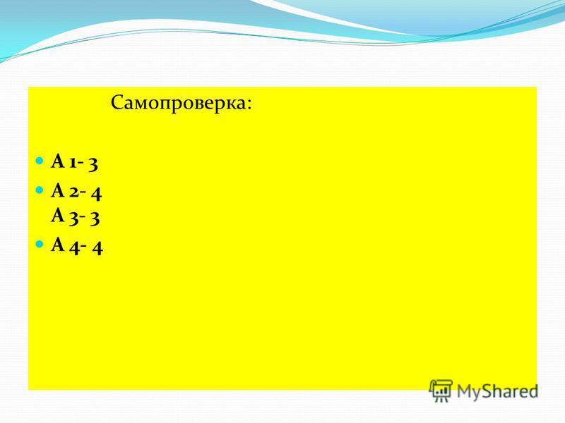 Самопроверка: А 1- 3 А 2- 4 А 3- 3 А 4- 4