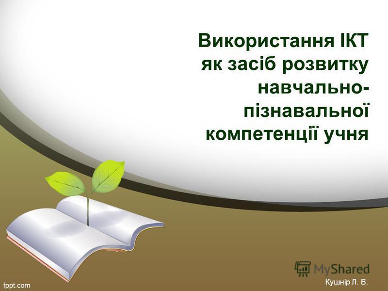 Використання ІКТ як засіб розвитку навчально- пізнавальної компетенції учня Кушнір Л. В.