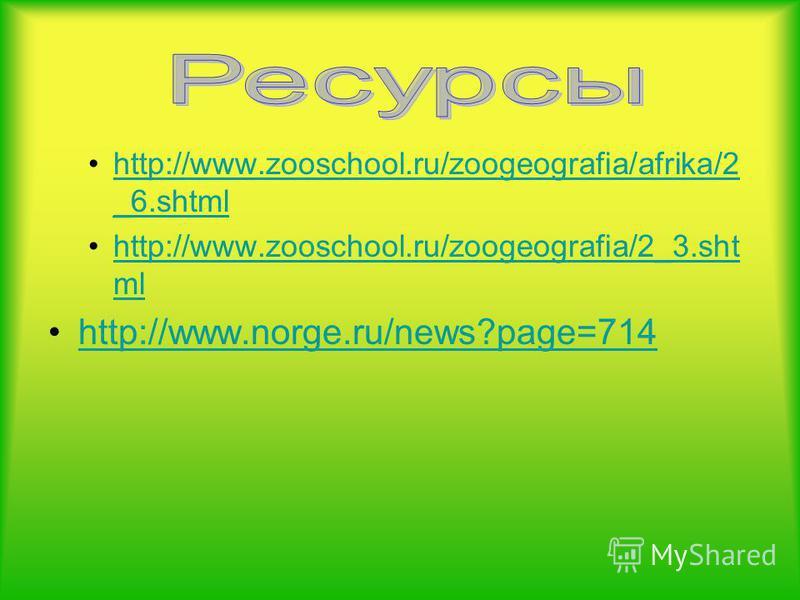 . http://www.zooschool.ru/zoogeografia/afrika/2 _6.shtmlhttp://www.zooschool.ru/zoogeografia/afrika/2 _6. shtml http://www.zooschool.ru/zoogeografia/2_3. sht mlhttp://www.zooschool.ru/zoogeografia/2_3. sht ml http://www.norge.ru/news?page=714