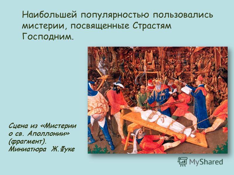 Сцена из «Мистерии о св. Аполлонии» (фрагмент). Миниатюра Ж.Фуке Наибольшей популярностью пользовались мистерии, посвященные Страстям Господним.