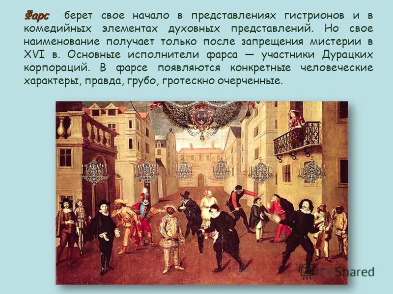 Фарс Фарс берет свое начало в представлениях гистрионов и в комедийных элементах духовных представлений. Но свое наименование получает только после запрещения мистерии в XVI в. Основные исполнители фарса участники Дурацких корпораций. В фарсе появляю