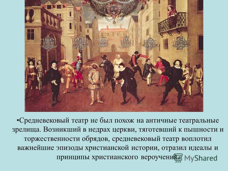 Средневековый театр не был похож на античные театральные зрелища. Возникший в недрах церкви, тяготевший к пышности и торжественности обрядов, средневековый театр воплотил важнейшие эпизоды христианской истории, отразил идеалы и принципы христианского