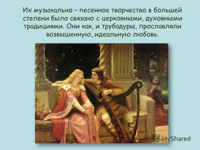 Их музыкально – песенное творчество в большей степени было связано с церковными, духовными традициями. Они как, и трубадуры, прославляли возвышенную, идеальную любовь.