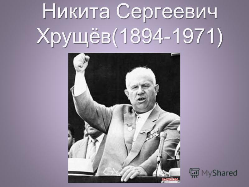 Никита Сергеевич Хрущёв(1894-1971)