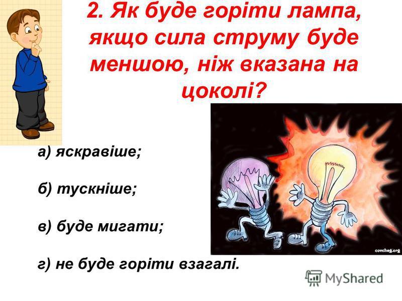 2. Як буде горіти лампа, якщо сила струму буде меншою, ніж вказана на цоколі? а) яскравіше; б) тускніше; в) буде мигати; г) не буде горіти взагалі.
