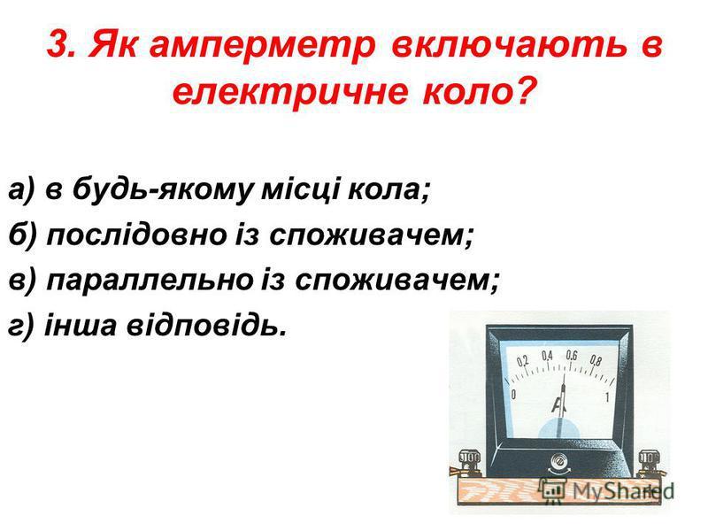 3. Як амперметр включають в електричне коло? а) в будь-якому місці кола; б) послідовно із споживачем; в) параллельно із споживачем; г) інша відповідь.