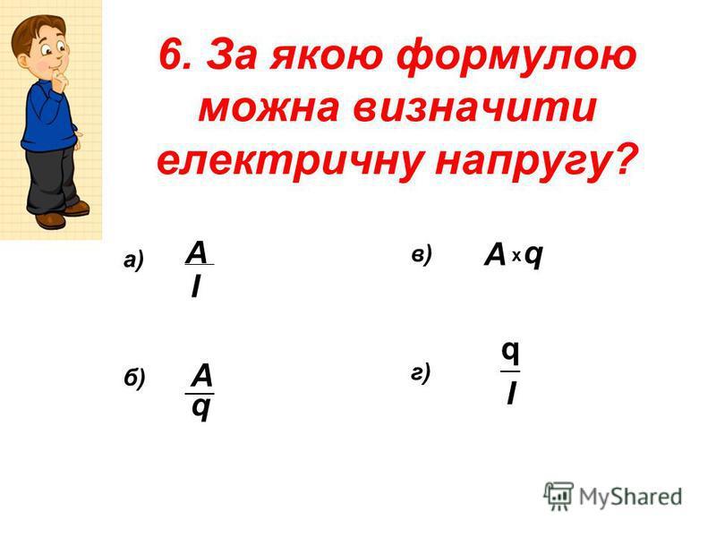 6. За якою формулою можна визначити електричну напругу? А А А ___ І q q x q __ I а) б) в) г)