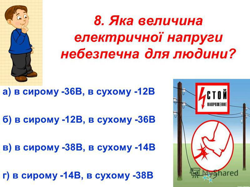 8. Яка величина електричної напруги небезпечна для людини? а) в сирому -36В, в сухому -12В б) в сирому -12В, в сухому -36В в) в сирому -38В, в сухому -14В г) в сирому -14В, в сухому -38В