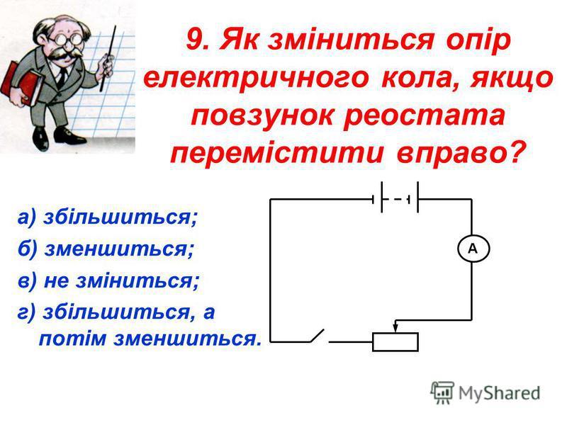 9. Як зміниться опір електричного кола, якщо повзунок реостата перемістити вправо? а) збільшиться; б) зменшиться; в) не зміниться; г) збільшиться, а потім зменшиться. А