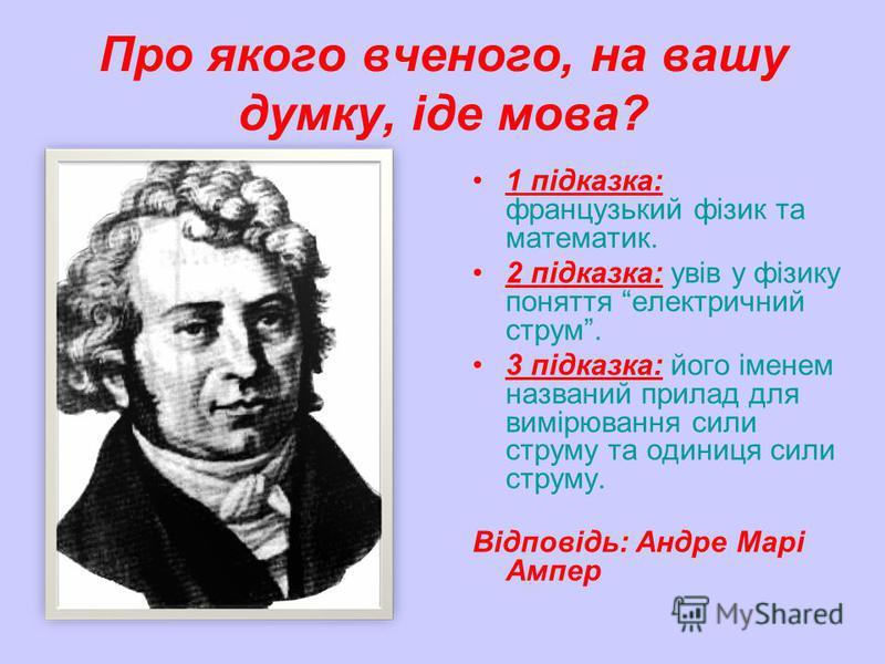 Про якого вченого, на вашу думку, іде мова? 1 підказка: французький фізик та математик. 2 підказка: увів у фізику поняття електричний струм. 3 підказка: його іменем названий прилад для вимірювання сили струму та одиниця сили струму. Відповідь: Андре