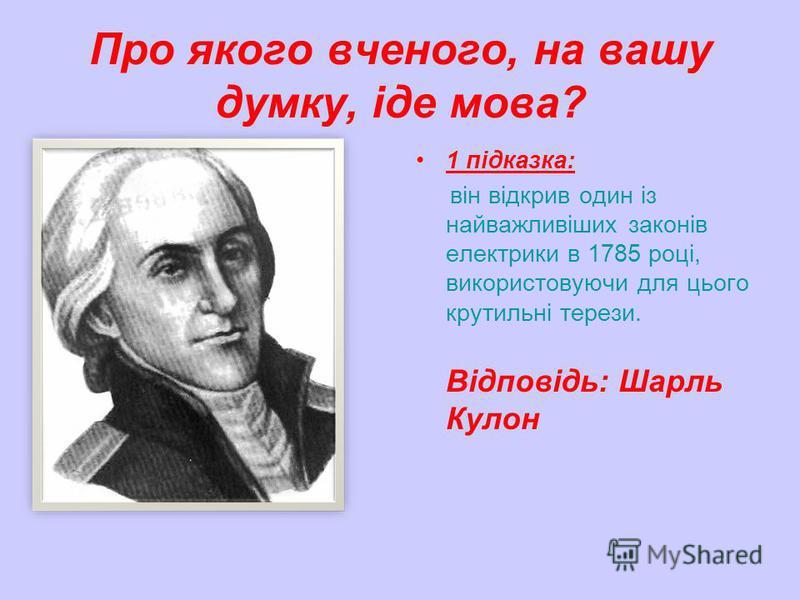 Про якого вченого, на вашу думку, іде мова? 1 підказка: він відкрив один із найважливіших законів електрики в 1785 році, використовуючи для цього крутильні терези. Відповідь: Шарль Кулон