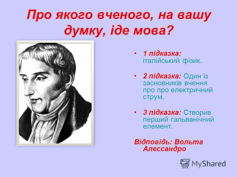 Про якого вченого, на вашу думку, іде мова? 1 підказка: італійський фізик. 2 підказка: Один із засновників вчення про про електричний струм. 3 підказка: Створив перший гальванічний елемент. Відповідь: Вольта Алессандро