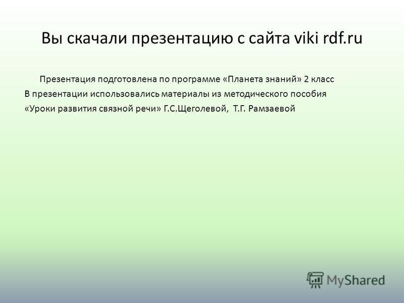 Вы скачали презентацию с сайта viki rdf.ru Презентация подготовлена по программе «Планета знаний» 2 класс В презентации использовались материалы из методического пособия «Уроки развития связной речи» Г.С.Щеголевой, Т.Г. Рамзаевой