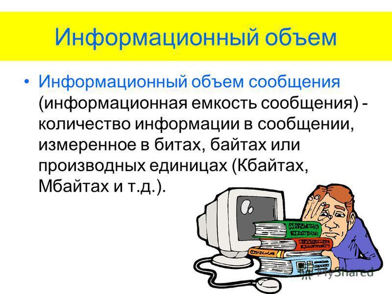 Информационный объем Информационный объем сообщения (информационная емкость сообщения) - количество информации в сообщении, измеренное в битах, байтах или производных единицах (Кбайтах, Мбайтах и т.д.).