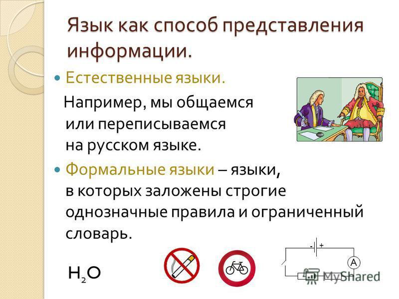 Язык как способ представления информации. Естественные языки. Например, мы общаемся или переписываемся на русском языке. Формальные языки – языки, в которых заложены строгие однозначные правила и ограниченный словарь. H 2 O A +-