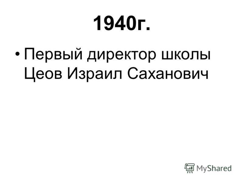 1940 г. Первый директор школы Цеов Израил Саханович