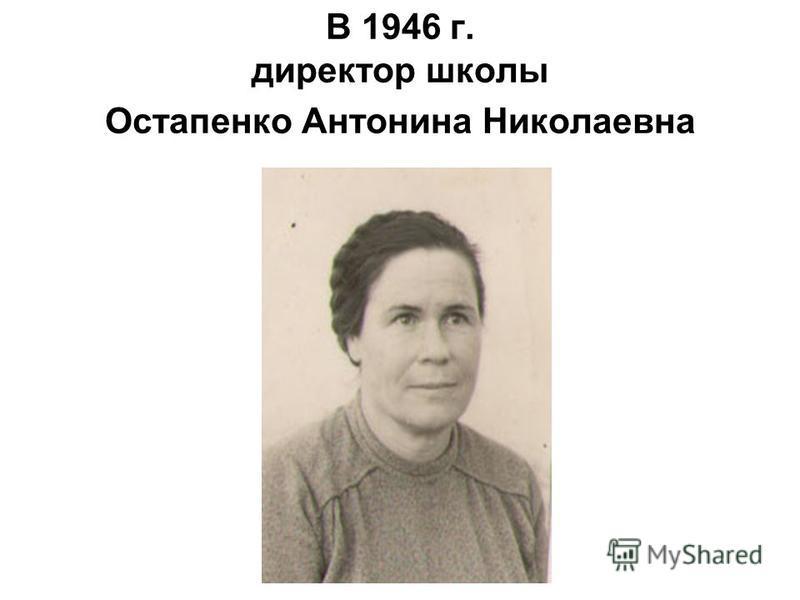 В 1946 г. директор школы Остапенко Антонина Николаевна