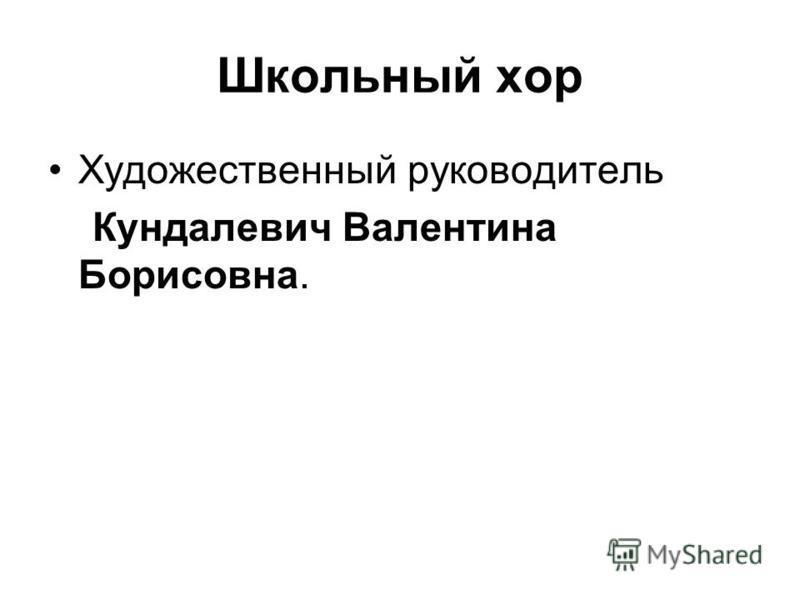 Школьный хор Художественный руководитель Кундалевич Валентина Борисовна.