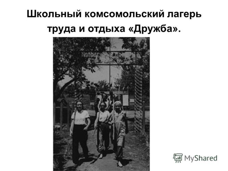 Школьный комсомольский лагерь труда и отдыха «Дружба».
