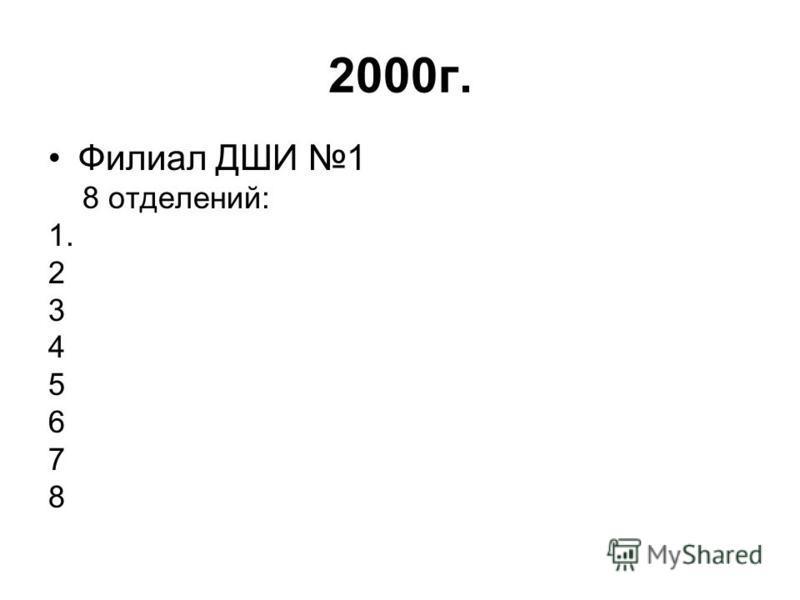 2000 г. Филиал ДШИ 1 8 отделений: 1. 2 3 4 5 6 7 8