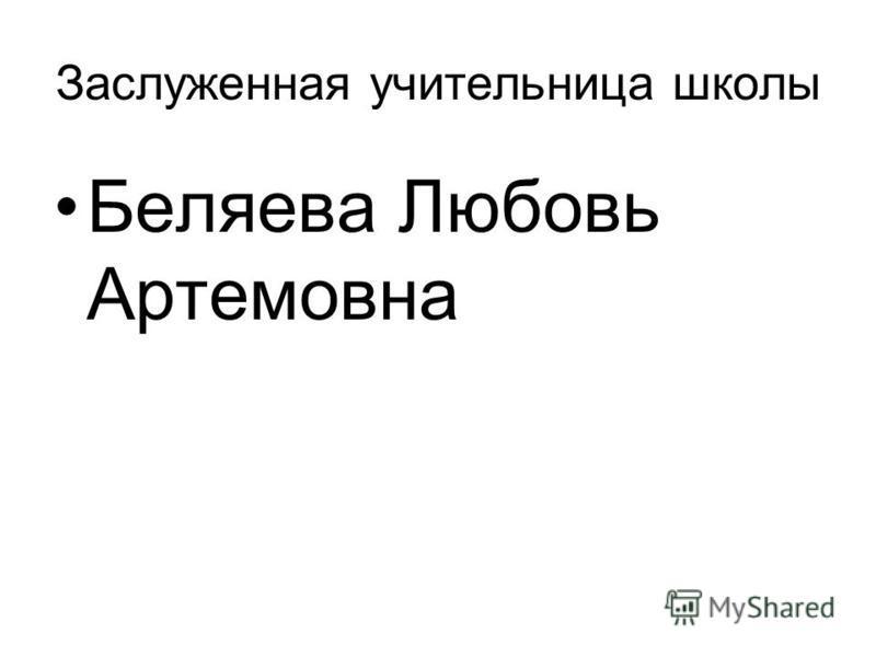 Заслуженная учительница школы Беляева Любовь Артемовна