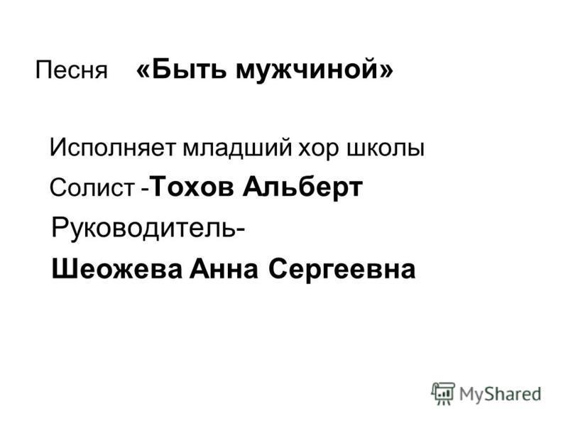 Песня «Быть мужчиной» Исполняет младший хор школы Солист - Тохов Альберт Руководитель- Шеожева Анна Сергеевна