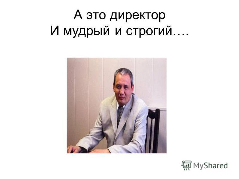 А это директор И мудрый и строгий….