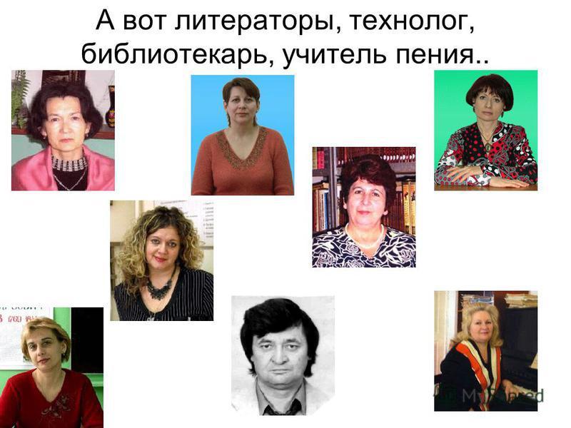 А вот литераторы, технолог, библиотекарь, учитель пения..