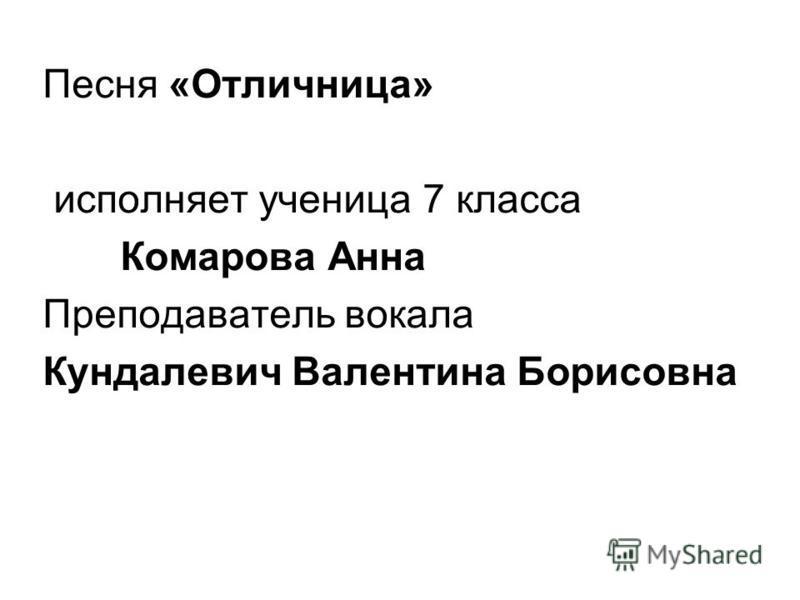 Песня «Отличница» исполняет ученица 7 класса Комарова Анна Преподаватель вокала Кундалевич Валентина Борисовна