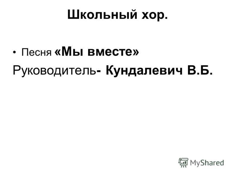 Школьный хор. Песня «Мы вместе» Руководитель- Кундалевич В.Б.