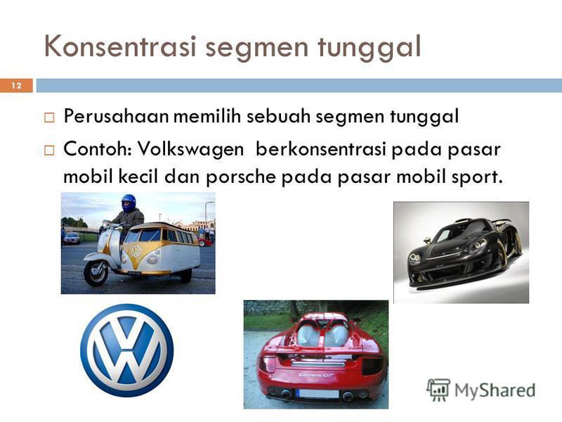 12 Konsentrasi segmen tunggal Perusahaan memilih sebuah segmen tunggal Contoh: Volkswagen berkonsentrasi pada pasar mobil kecil dan porsche pada pasar mobil sport.