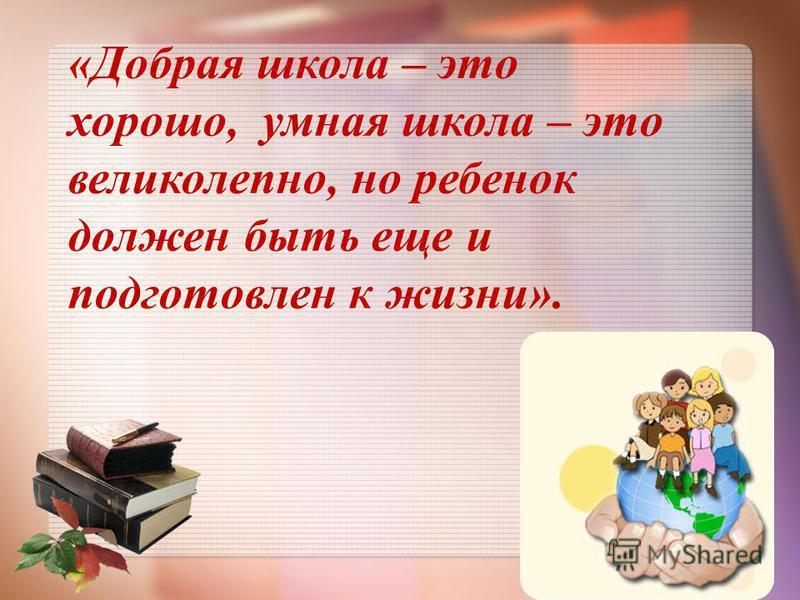 «Добрая школа – это хорошо, умная школа – это великолепно, но ребенок должен быть еще и подготовлен к жизни».
