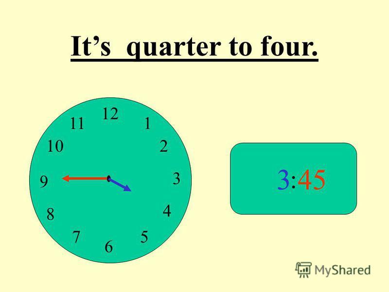 12 9 3 6 1 2 4 57 8 10 11 : 345 Its quarter to four.