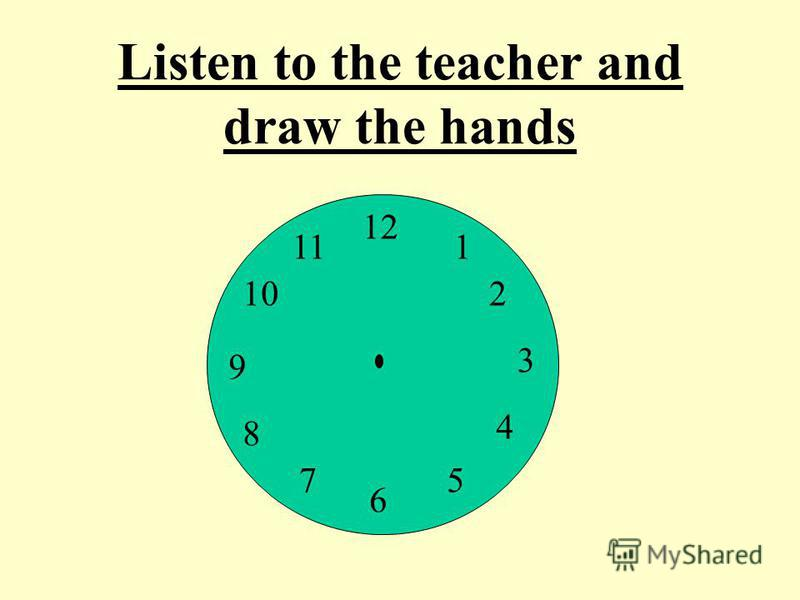 12 9 3 6 1 2 4 57 8 10 11 Listen to the teacher and draw the hands