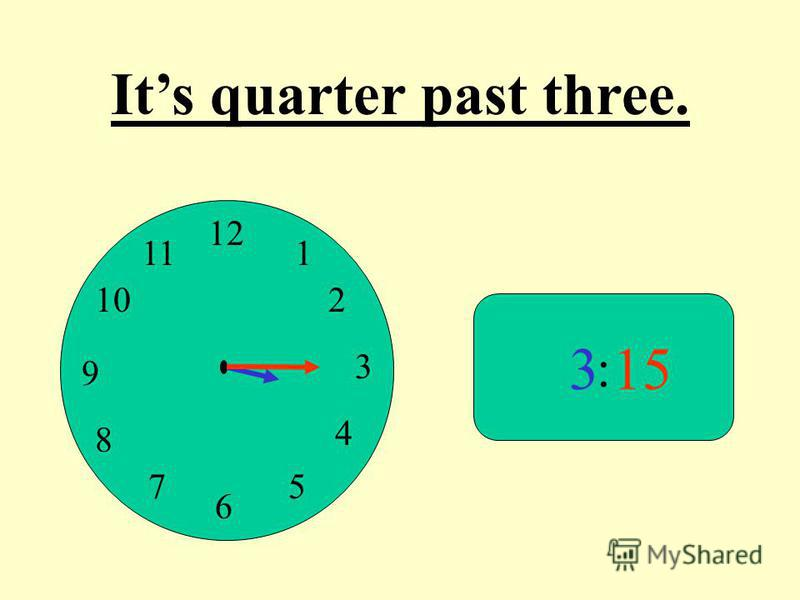 12 9 3 6 1 2 4 57 8 10 11 : 315 Its quarter past three.