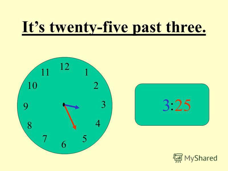 12 9 3 6 1 2 4 57 8 10 11 : 325 Its twenty-five past three.