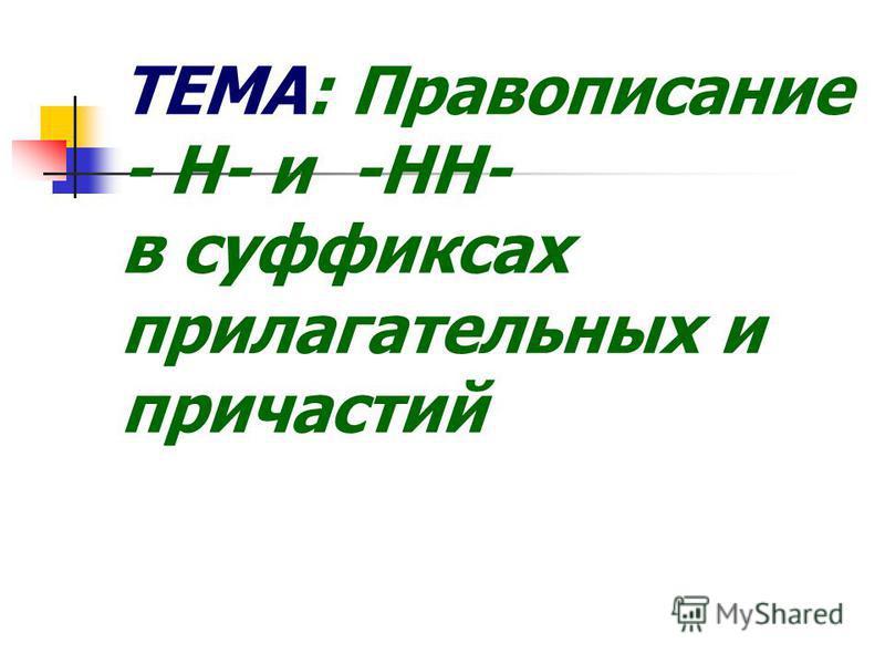 ТЕМА: Правописание - Н- и -НН- в суффиксах прилагательных и причастий